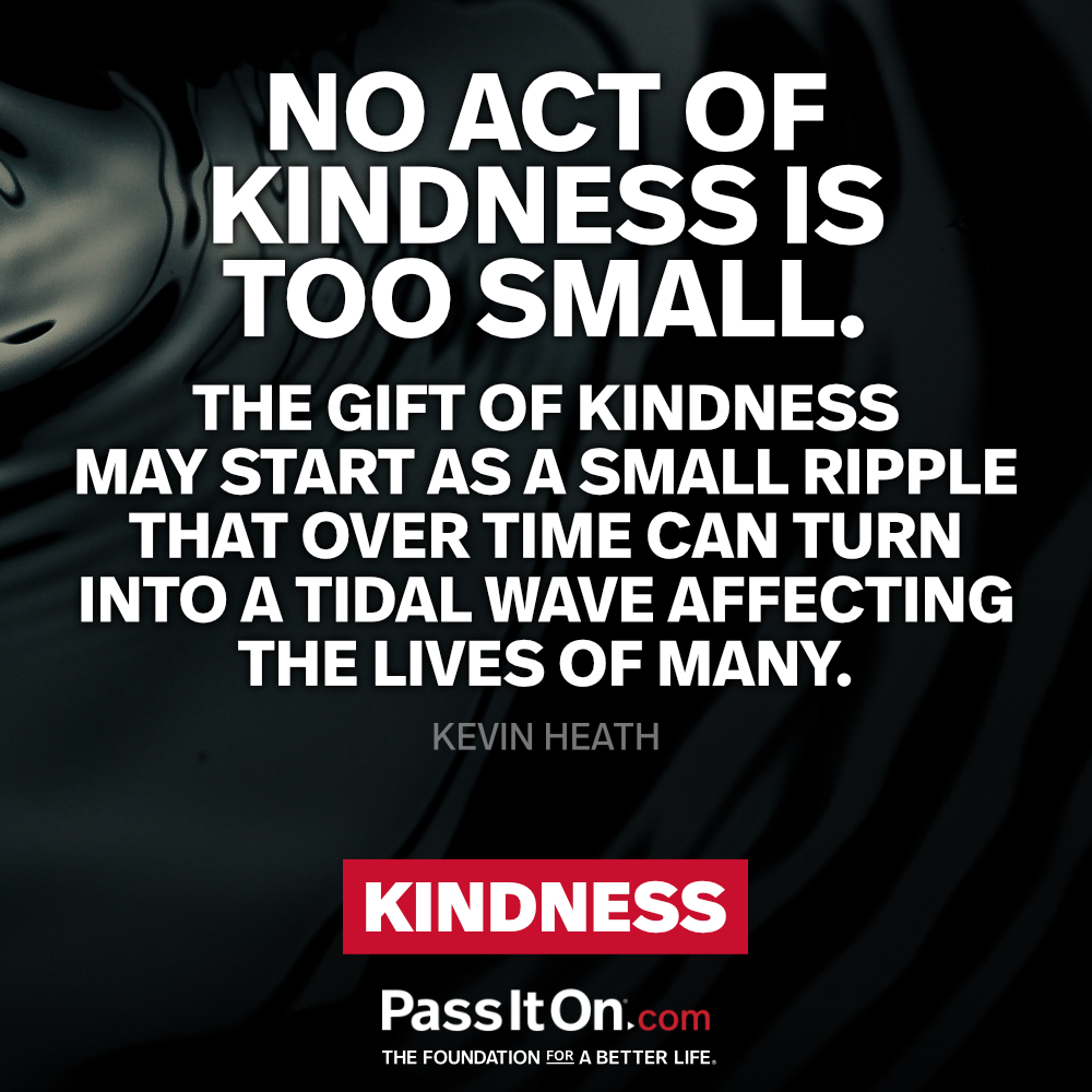 No act of kindness is too small. The gift of kindness may start as a small ripple that over time can turn into a tidal wave affecting the lives of many. —Kevin Heath