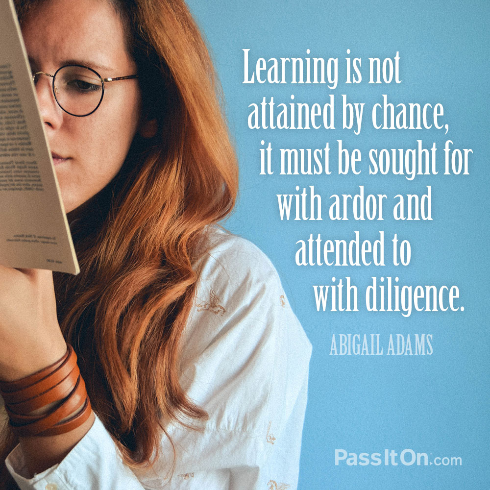 Learning is not attained by chance, it must be sought for with ardor and attended to with diligence. —Abigail Adams