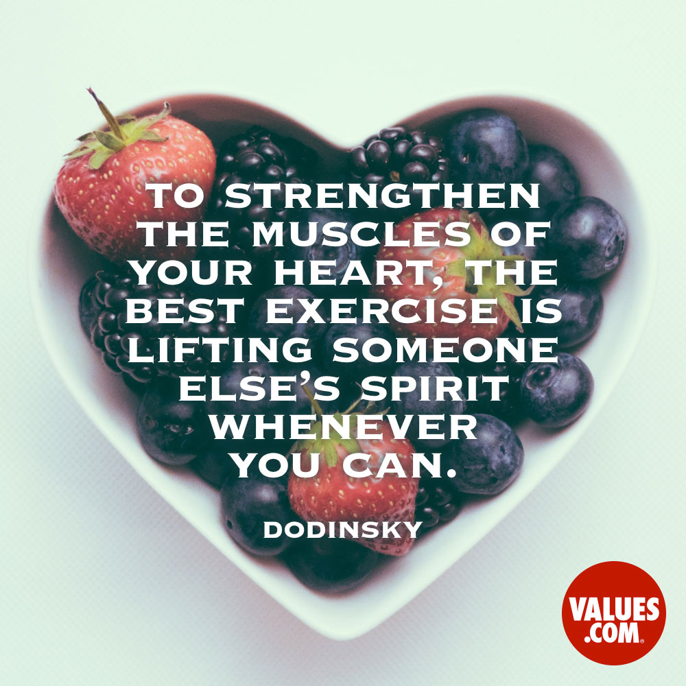 To strengthen the muscles of your heart, the best exercise is lifting someone else's spirit whenever you can. —Dodinsky