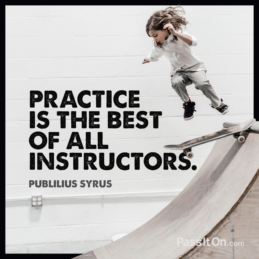Practice is the best of all instructors. —Publius Syrus