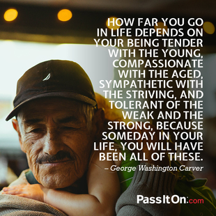How far you go in life depends on your being tender with the young, compassionate with the aged, sympathetic with the striving, and tolerant of the weak and the strong, because someday in your life, you will have been all of these. #<Author:0x00007f1ae1ab96b0>