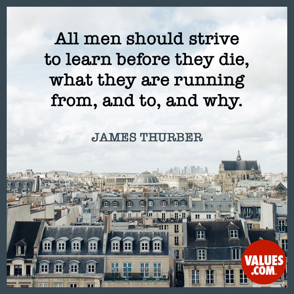 All men should strive to learn before they die, what they are running from, and to, and why. —James Thurber