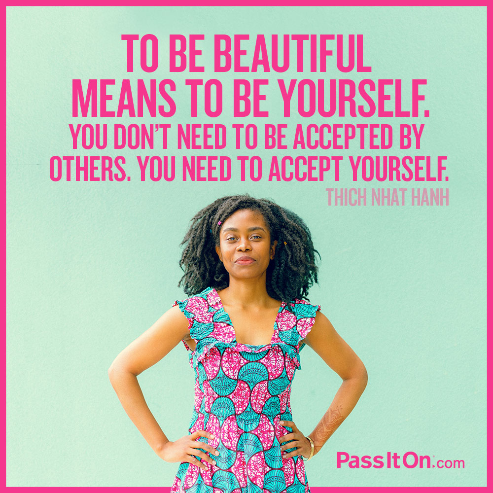 To be beautiful means to be yourself. You don't need to be accepted by others. You need to accept yourself. —Thich Nhat Hanh