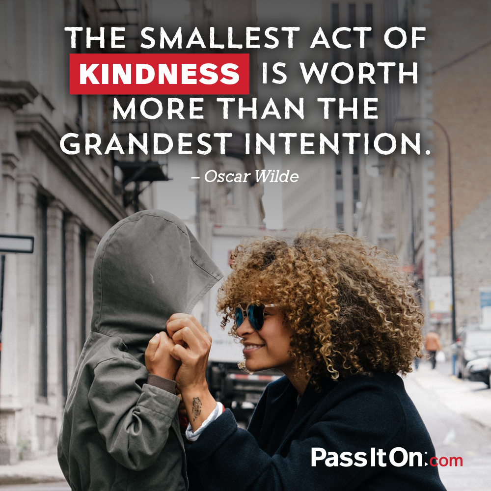 The smallest act of kindness is worth more than the grandest intention. —Oscar Wilde