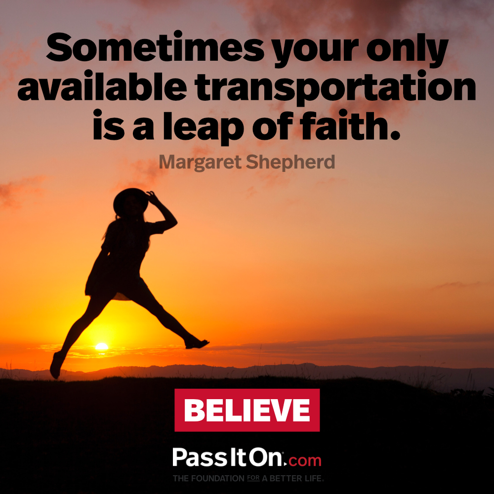 Sometimes your only available transportation is a leap of faith. —Margaret Shepherd
