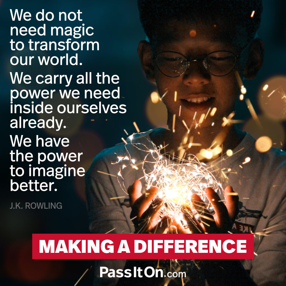 We do not need magic to transform our world. We carry all the power we need inside ourselves already. We have the power to imagine better. —J.K. Rowling