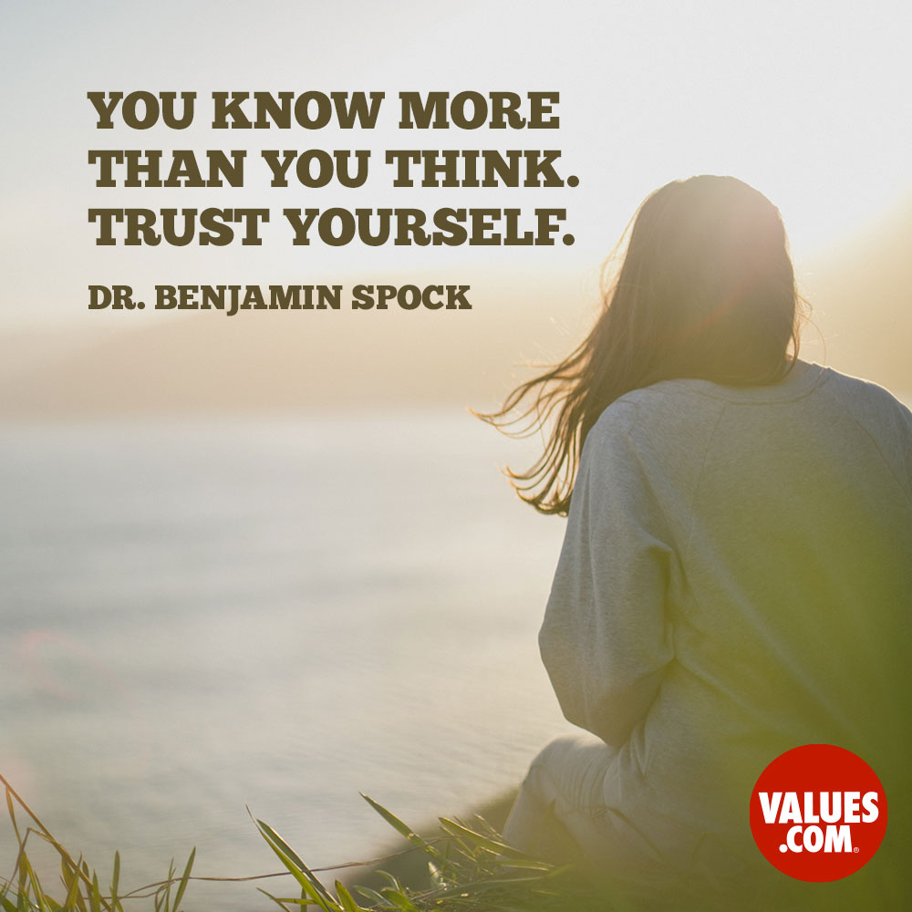 You know more than you think. Trust yourself. —Dr. Benjamin McLane Spock