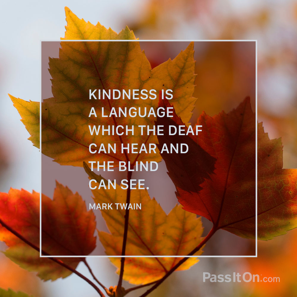 Kindness is a language which the deaf can hear and the blind can see. —Mark Twain