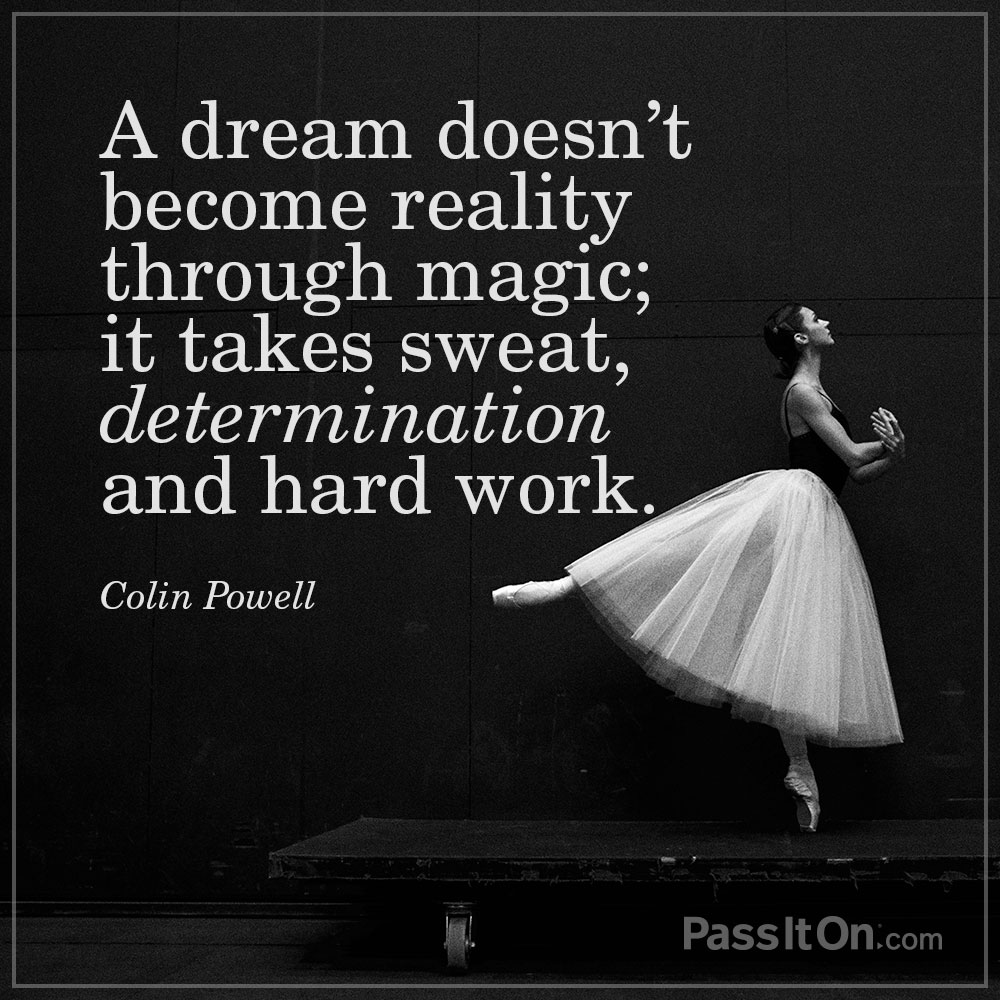 A dream doesn't become reality through magic; it takes sweat, determination and hard work. —Colin Powell