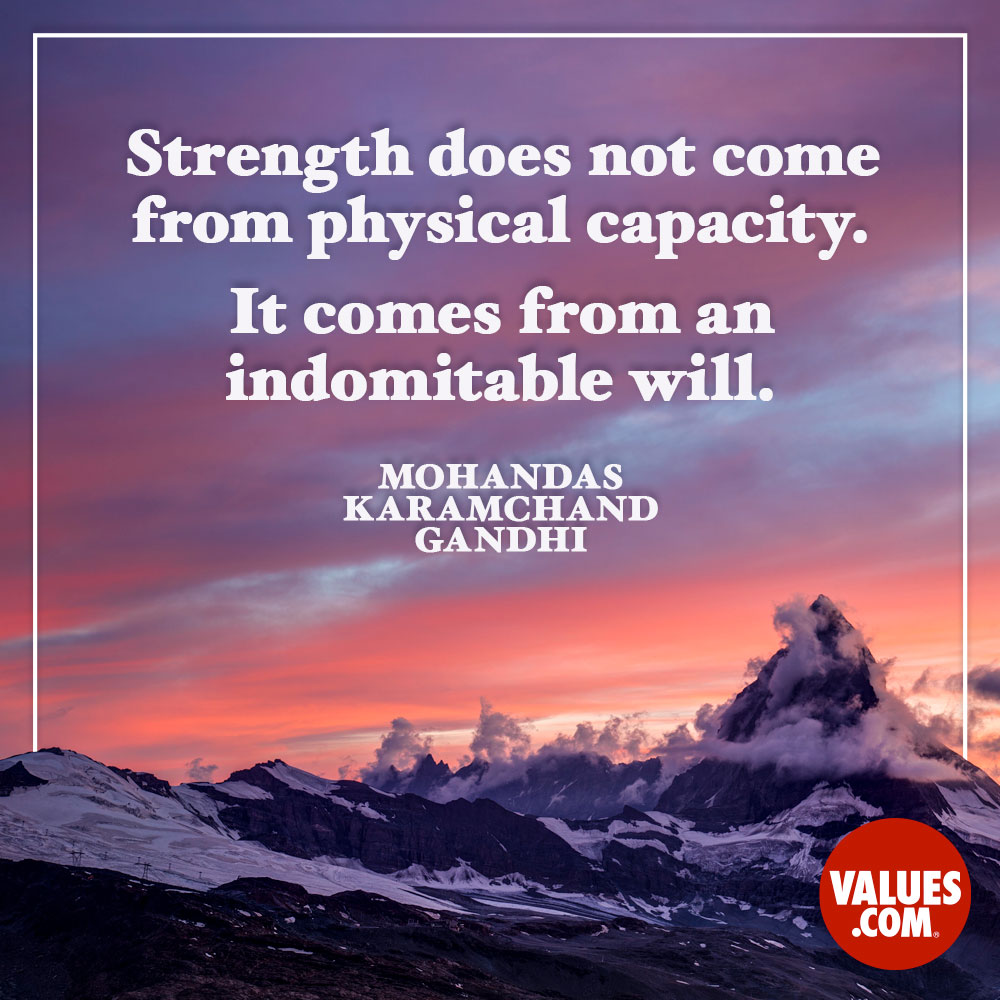 Strength does not come from physical capacity. It comes from an indomitable will. —Mohandas Karamchand Gandhi