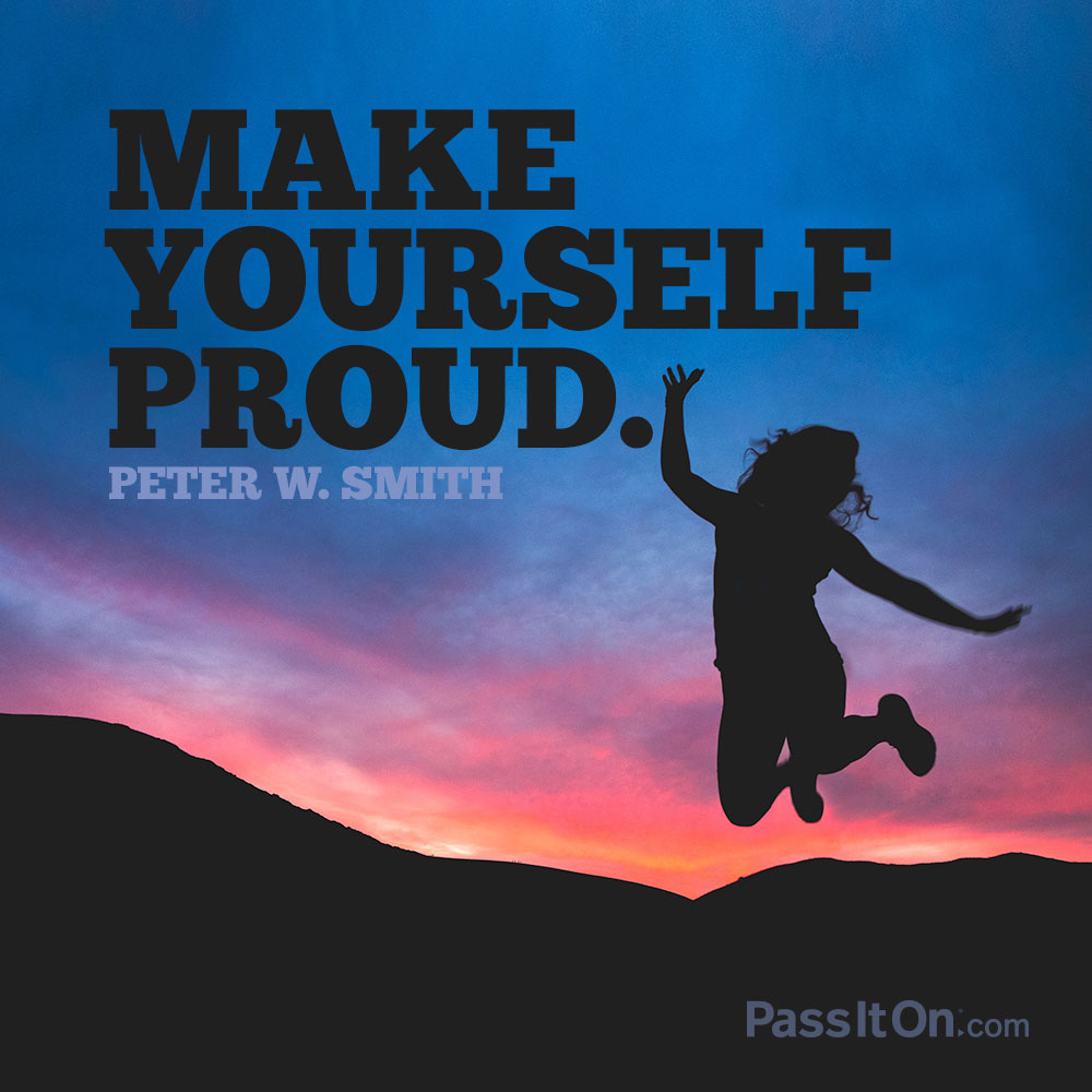 Make yourself proud. —Peter W. Smith