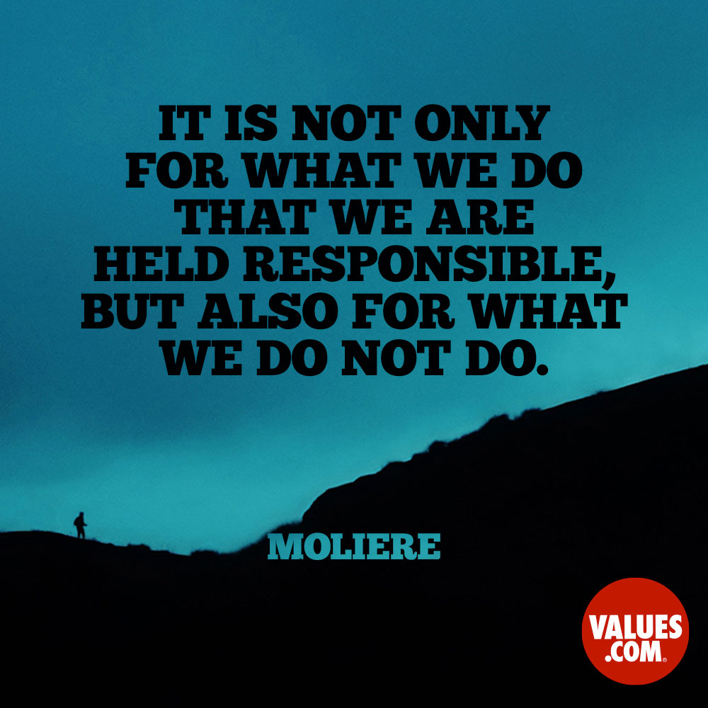 It is not only for what we do that we are held responsible, but also for what we do not do. —Moliere