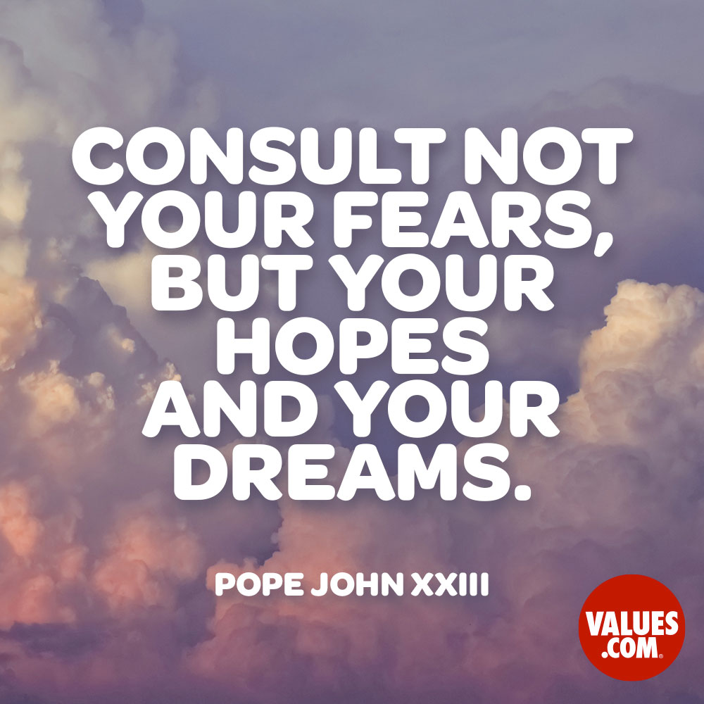 Consult not your fears, but your hopes and your dreams. —Pope John XXIII