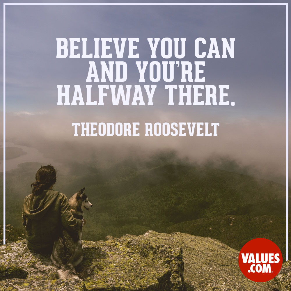 Believe you can and you're halfway there. —Theodore Roosevelt