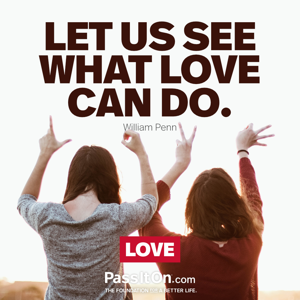 Let us see what love can do. —William Penn