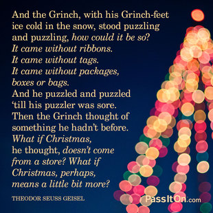 And the Grinch, with his Grinch-feet ice cold in the snow, stood puzzling and puzzling, how could it be so? It came without ribbons. It came without tags. It came without packages, boxes or bags. And he puzzled and puzzled 'till his puzzler was sore. Then the Grinch thought of something he hadn't before. What if Christmas, he thought, doesn't come from a store? What if Christmas, perhaps, means a little bit more? #<Author:0x00007f15092fb5f0>