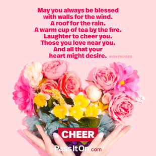 May you always be blessed with walls for the wind. A roof for the rain. A warm cup of tea by the fire. Laughter to cheer you. Those you love near you. And all that your heart might desire. #<Author:0x00007f252eb5a4f0>