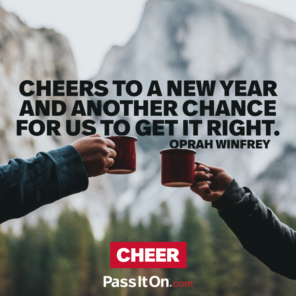 Cheers to a new year and another chance for us to get it right. —Oprah Winfrey