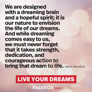 We are designed with a dreaming brain and a hopeful spirit; it is our nature to envision the life of our dreams. And while dreaming comes easy to us, we must never forget that it takes strength, dedication, and courageous action to bring that dream to life. #<Author:0x00007fb43a29af40>