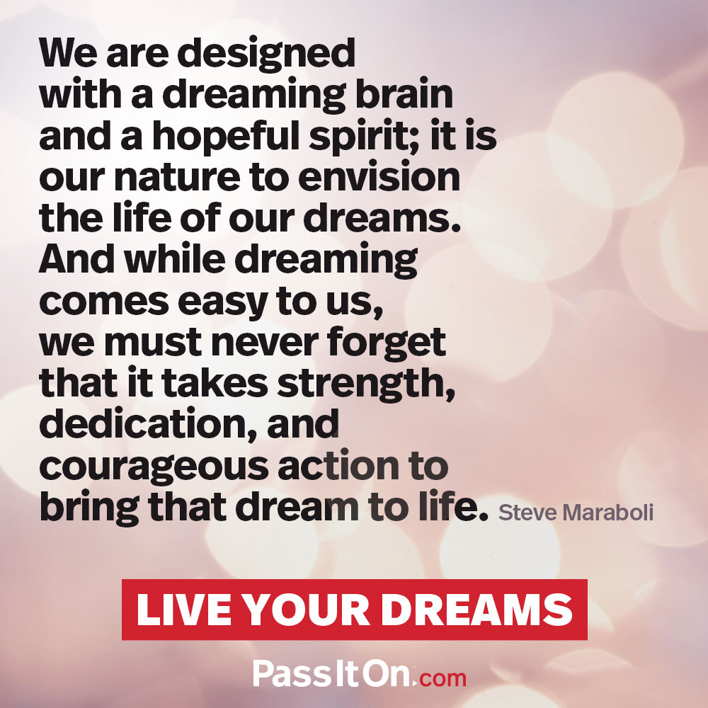 We are designed with a dreaming brain and a hopeful spirit; it is our nature to envision the life of our dreams. And while dreaming comes easy to us, we must never forget that it takes strength, dedication, and courageous action to bring that dream to life. —Steve Maraboli