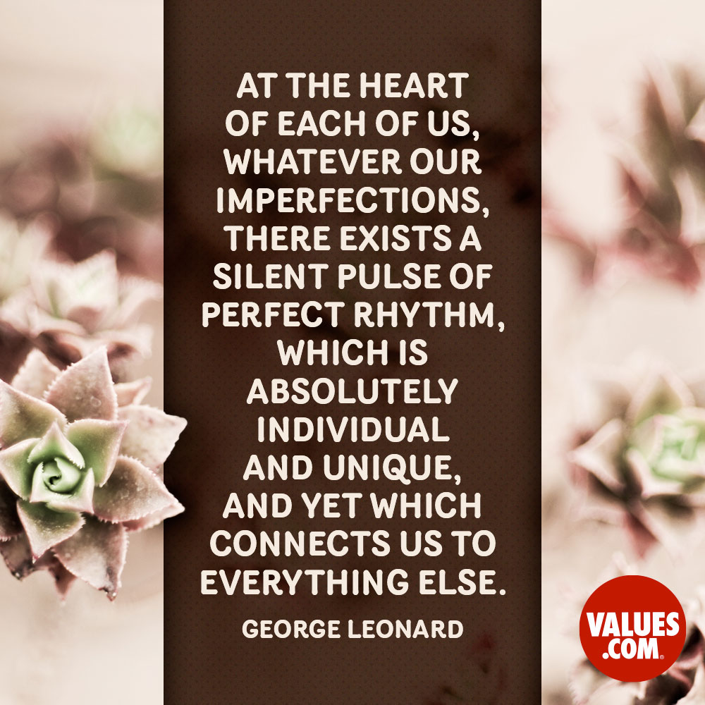 At the heart of each of us, whatever our imperfections, there exists a silent pulse of perfect rhythm, which is absolutely individual and unique, and yet which connects us to everything else. —George Leonard