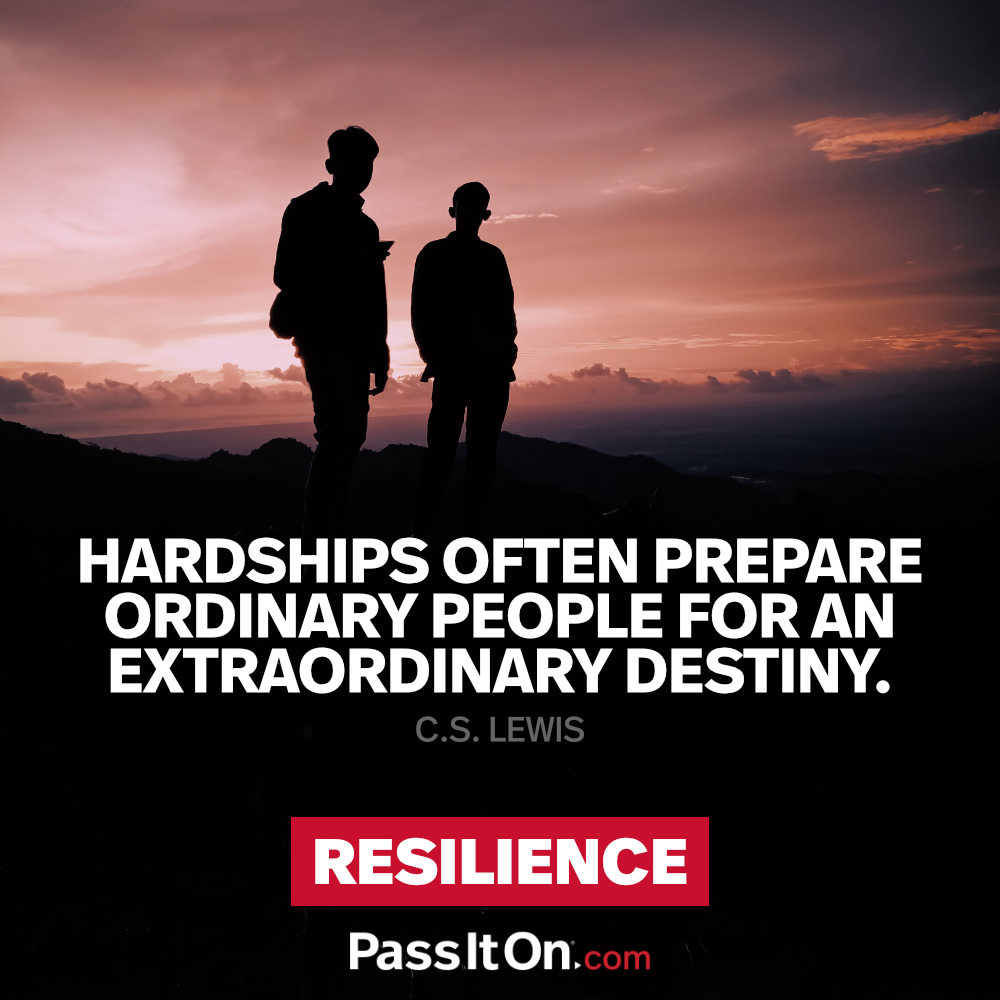 Hardships often prepare ordinary people for an extraordinary destiny. —C.S. Lewis