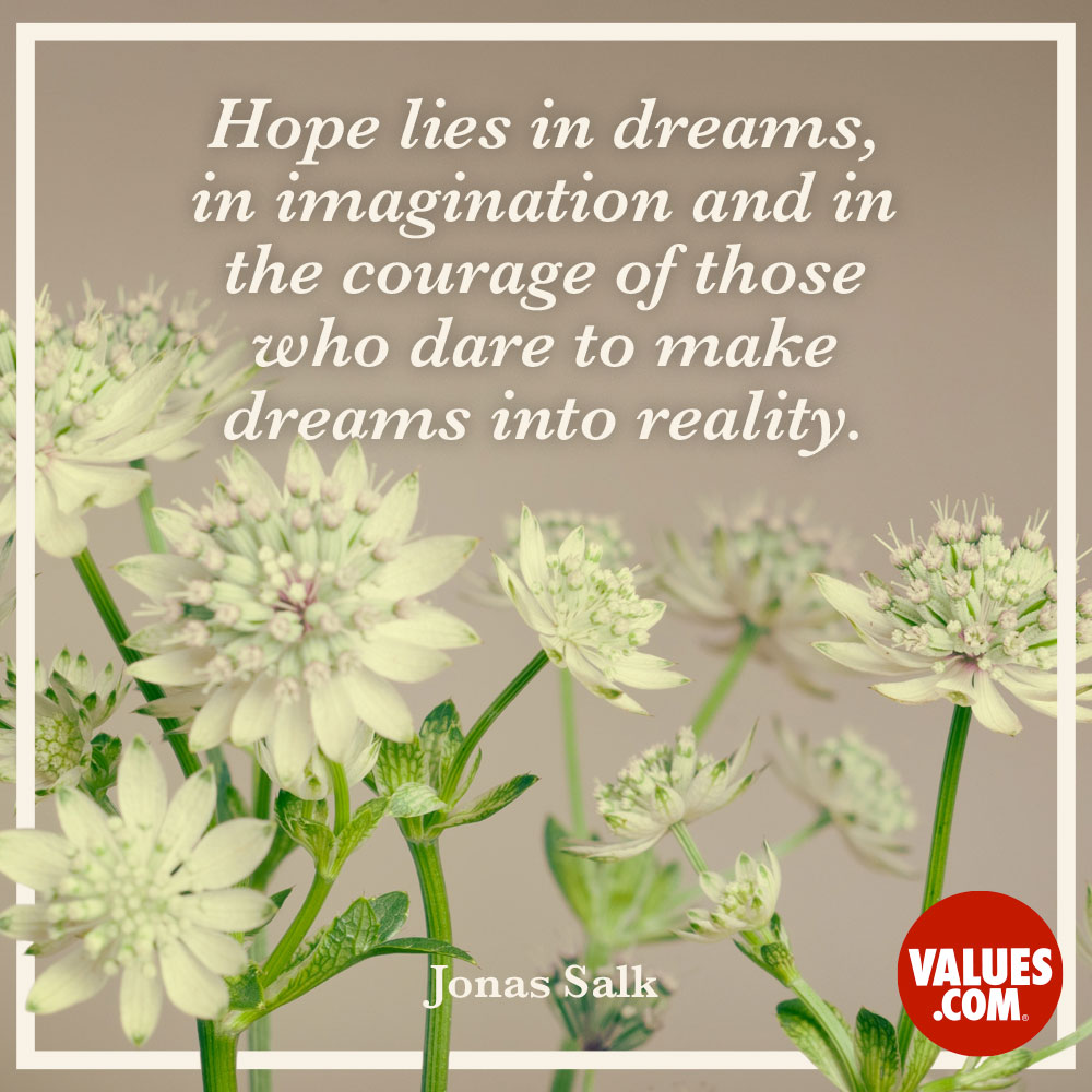 Hope lies in dreams, in imagination and in the courage of those who dare to make dreams into reality. —Jonas Salk