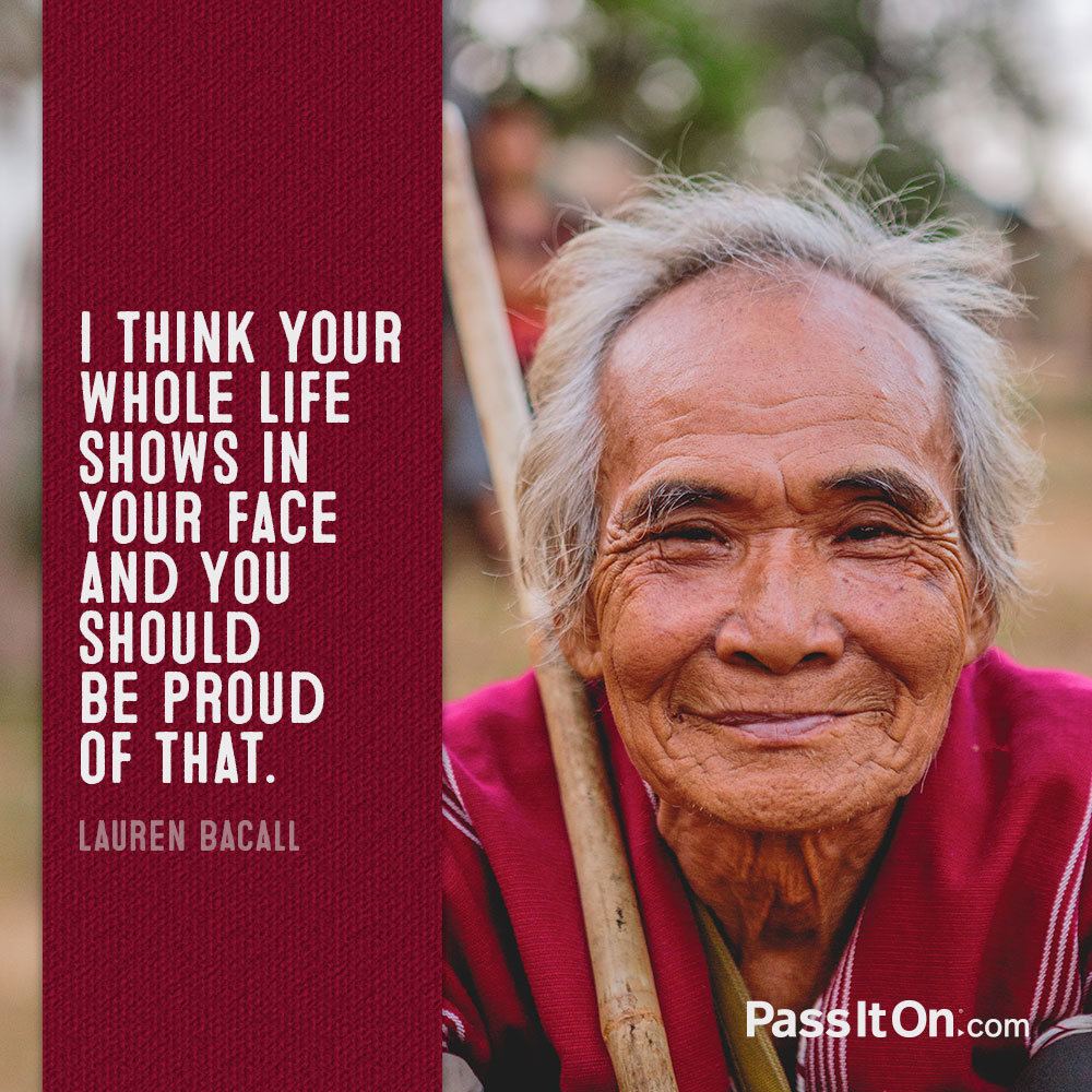 I think your whole life shows in your face and you should be proud of that. —Lauren Bacall