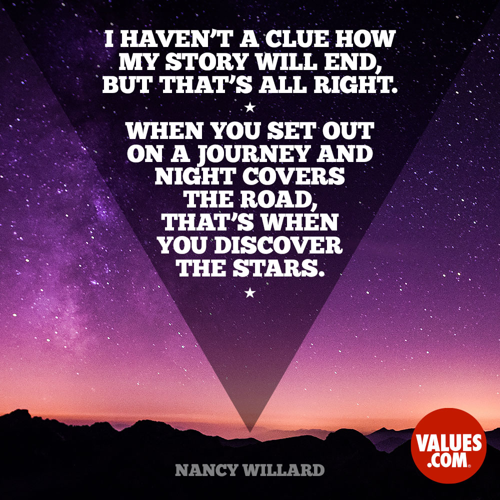 I haven't a clue how my story will end, but that's all right. When you set out on a journey and night covers the road, that's when you discover the stars. —Nancy Willard