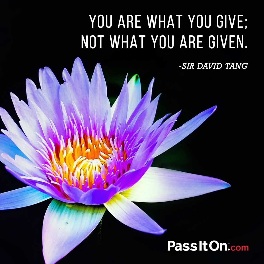 You are what you give; not what you are given. —Sir David Tang