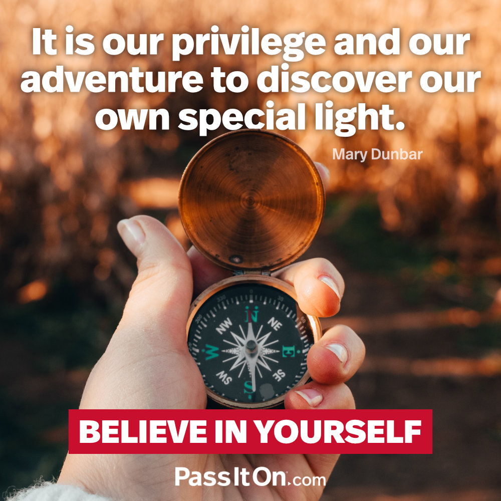 It is our privilege and our adventure to discover our own special light. —Mary Dunbar