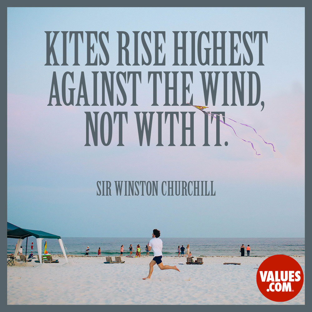 Kites rise highest against the wind, not with it. —Sir Winston Churchill
