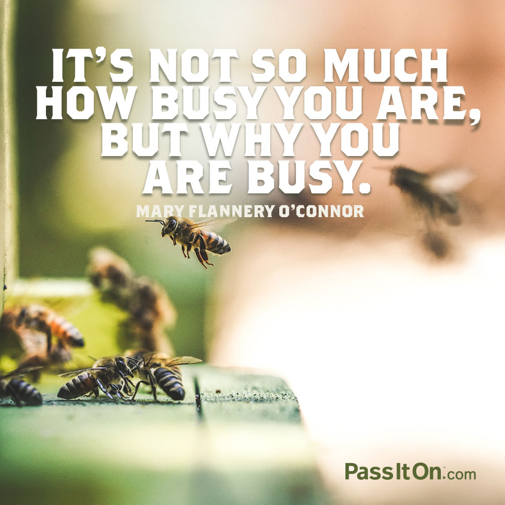 It's not so much how busy you are, but why you are busy. —Mary Flannery O'Connor