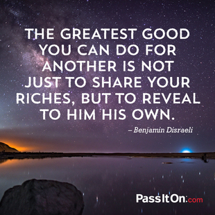 The greatest good you can do for another is not just to share your riches, but to reveal to him his own. #<Author:0x00007fbee6517050>