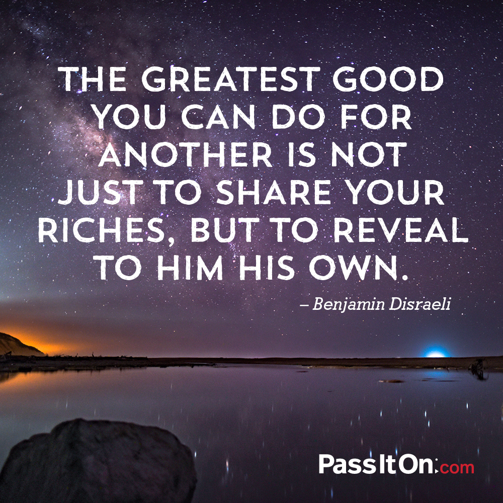 The greatest good you can do for another is not just to share your riches, but to reveal to him his own. —Benjamin Disraeli