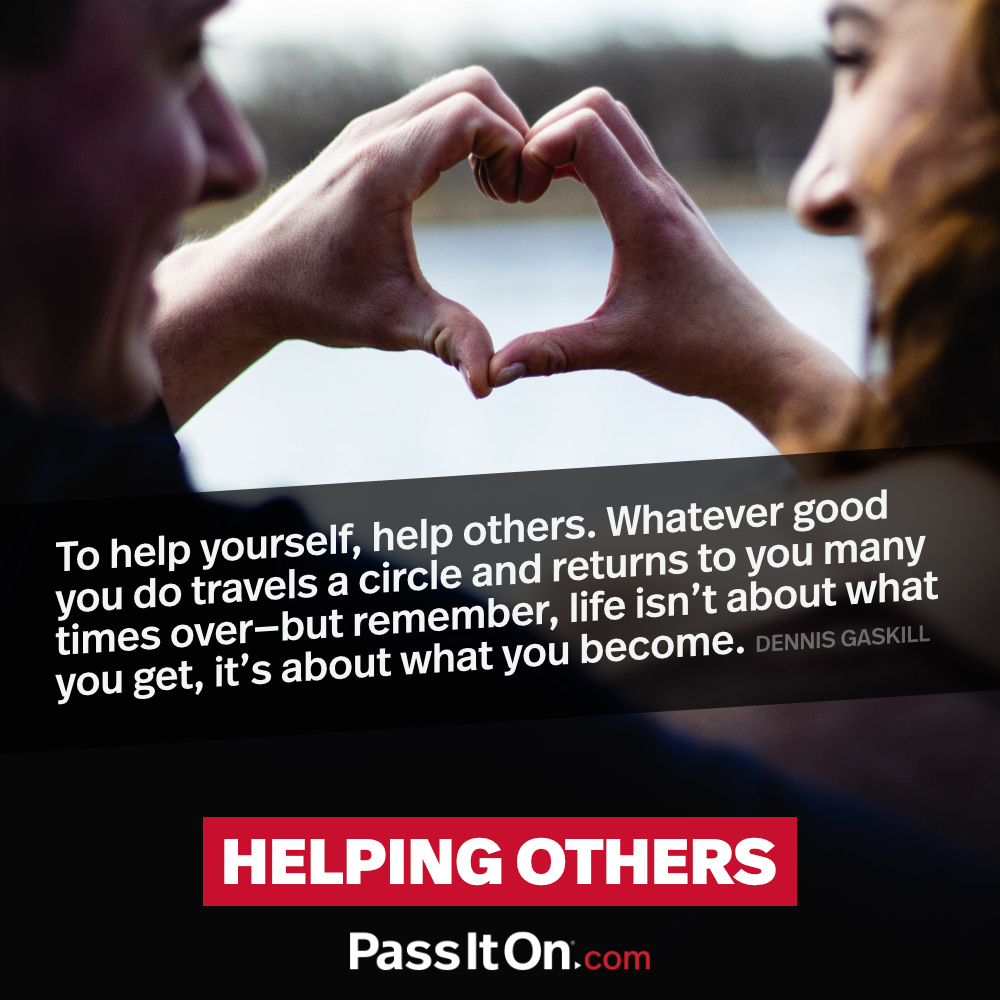 To help yourself, help others. Whatever good you do travels a circle and returns to you many times over- but remember, life isn't about what you get, it's about what you become. —Dennis Gaskill