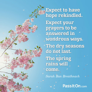 Expect to have hope rekindled. Expect your prayers to be answered in wondrous ways. The dry seasons do not last. The spring rains will come. #<Author:0x00007f8736a0f950>