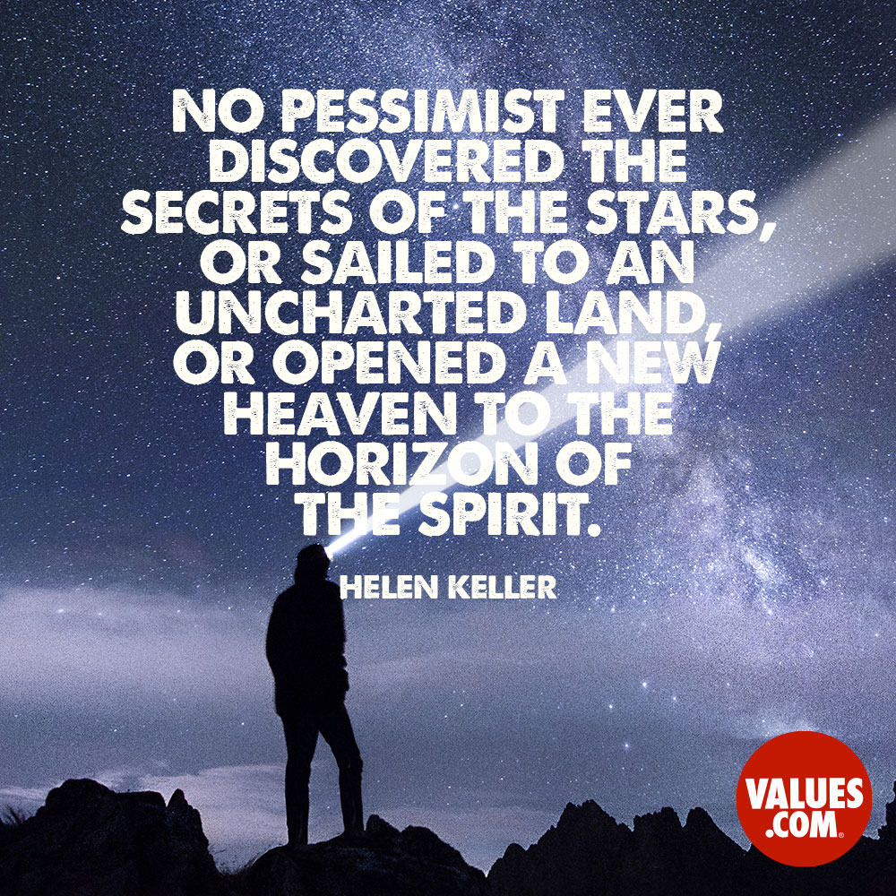 No pessimist ever discovered the secrets of the stars, or sailed to an uncharted land, or opened a new heaven to the horizon of the spirit. —Helen Keller