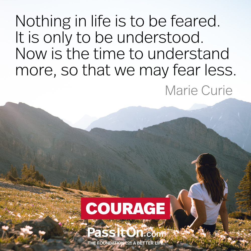 Nothing in life is to be feared. It is only to be understood. Now is the time to understand more, so that we may fear less. —Marie Curie