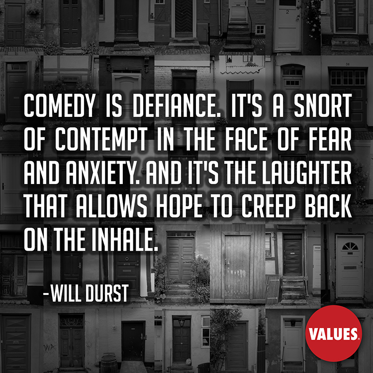 Comedy is defiance. It's a snort of contempt in the face of fear and anxiety. And it's the laughter that allows hope to creep back on the inhale. —Will Durst