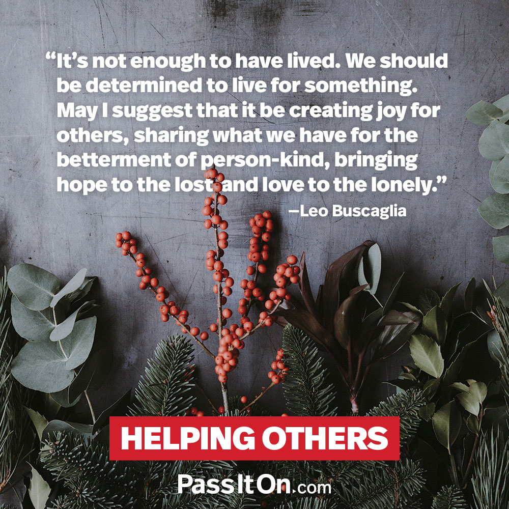 It's not enough to have lived. We should be determined to live for something. May I suggest that it be creating joy for others, sharing what we have for the betterment of personkind, bringing hope to the lost and love to the lonely. —Dr. Leo Buscaglia