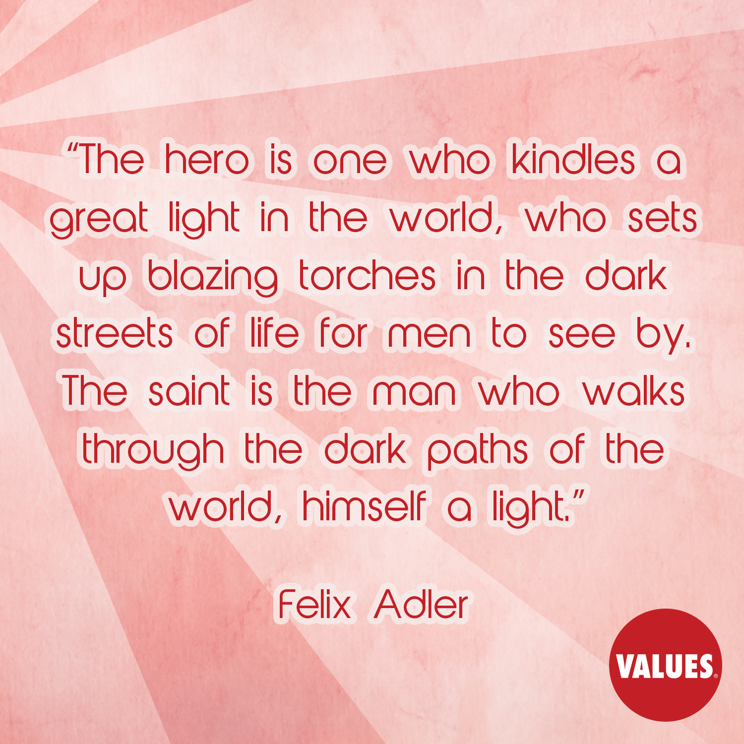 The hero is one who kindles a great light in the world, who sets up blazing torches in the dark streets of life for men to see by. The saint is the man who walks through the dark paths of the world, himself a light. —Felix Adler