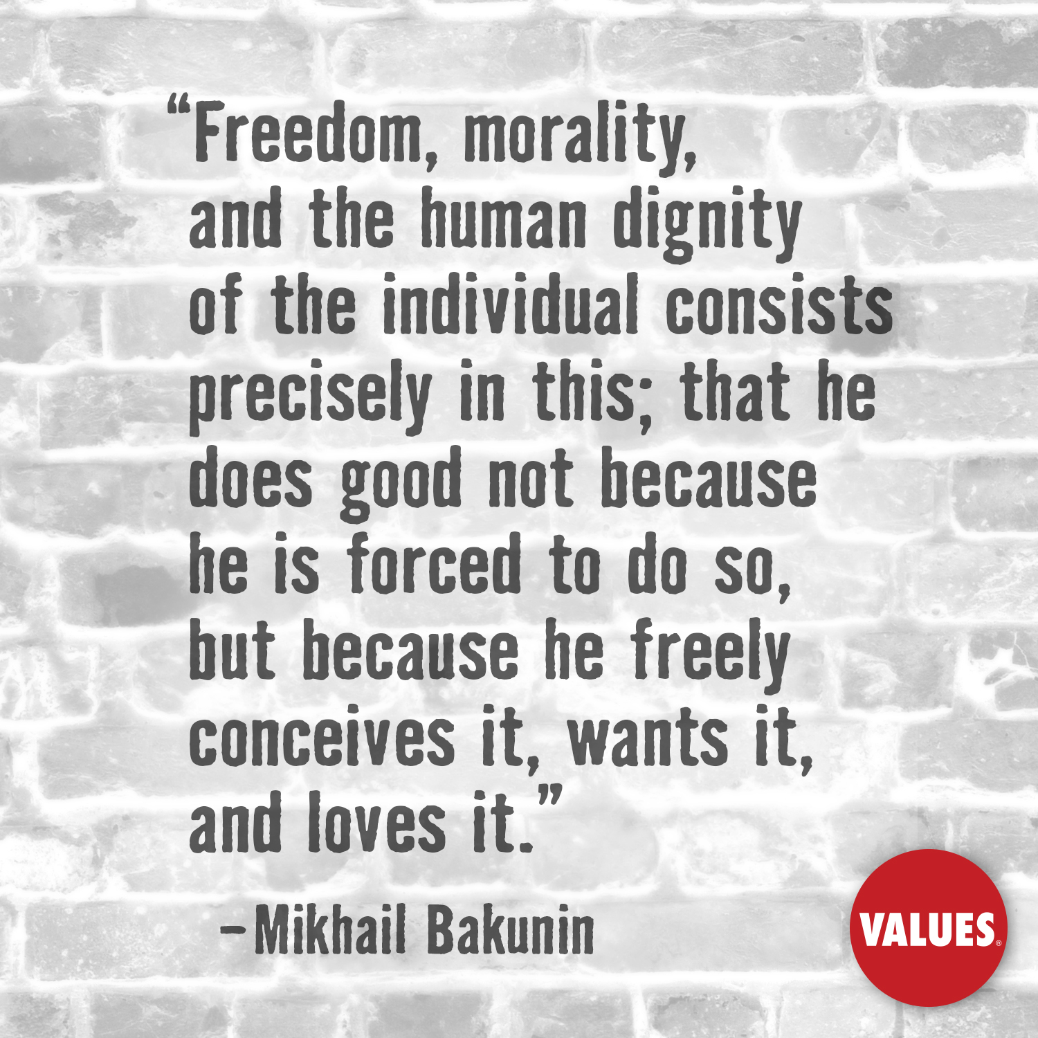 Freedom, morality, and the human dignity of the individual consists precisely in this; that he does good not because he is forced to do so, but because he freely conceives it, wants it, and loves it. —Mikhail Bakunin