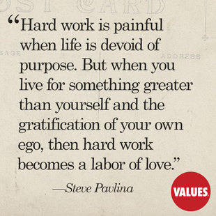 Hard work is painful when life is devoid of purpose. But when you live for something greater than yourself and the gratification of your own ego, then hard work becomes a labor of love. #<Author:0x00007f14e62a34b8>
