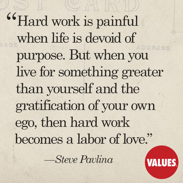 Hard work is painful when life is devoid of purpose. But when you live for something greater than yourself and the gratification of your own ego, then hard work becomes a labor of love. —Steve Pavlina