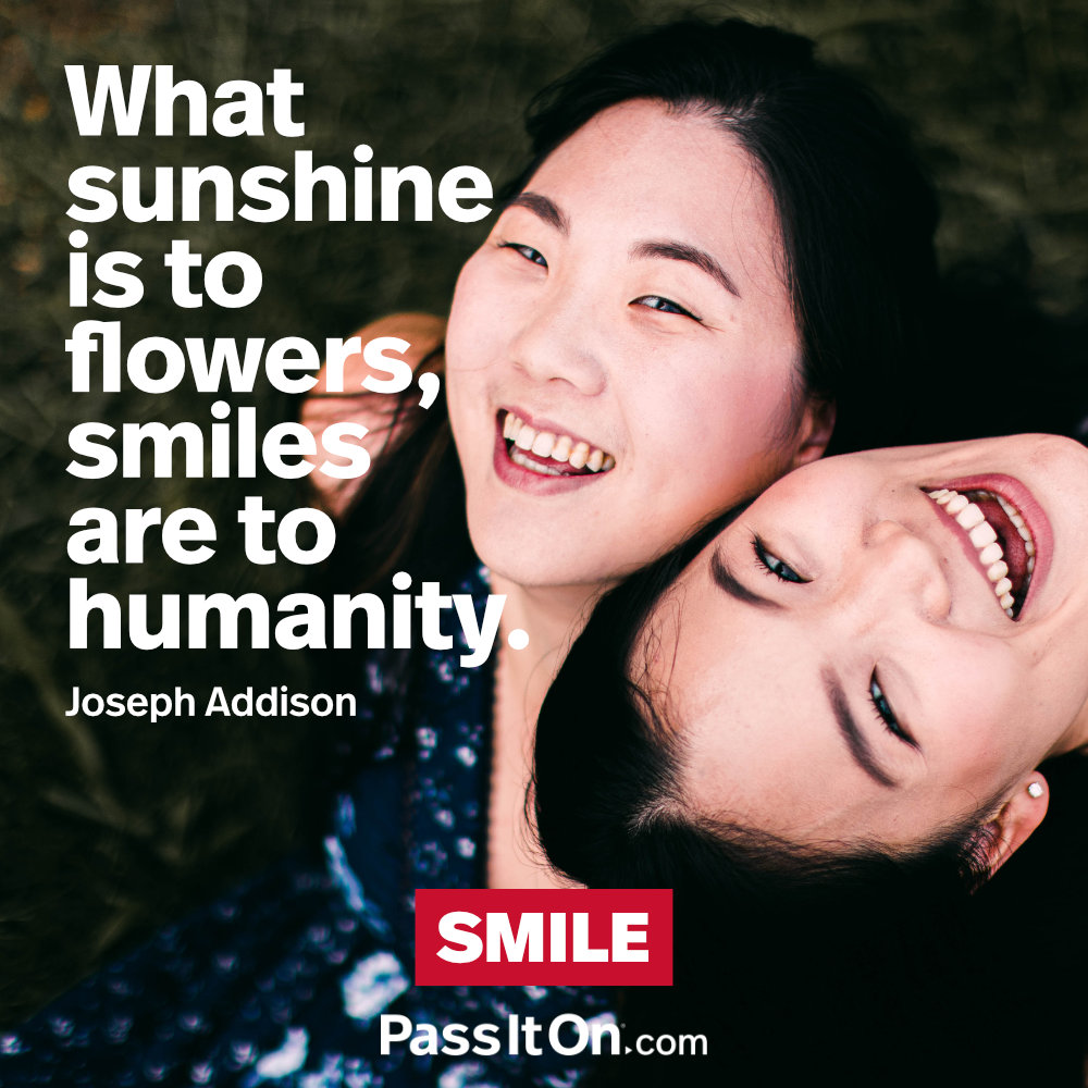 What sunshine is to flowers, smiles are to humanity. —Joseph Addison