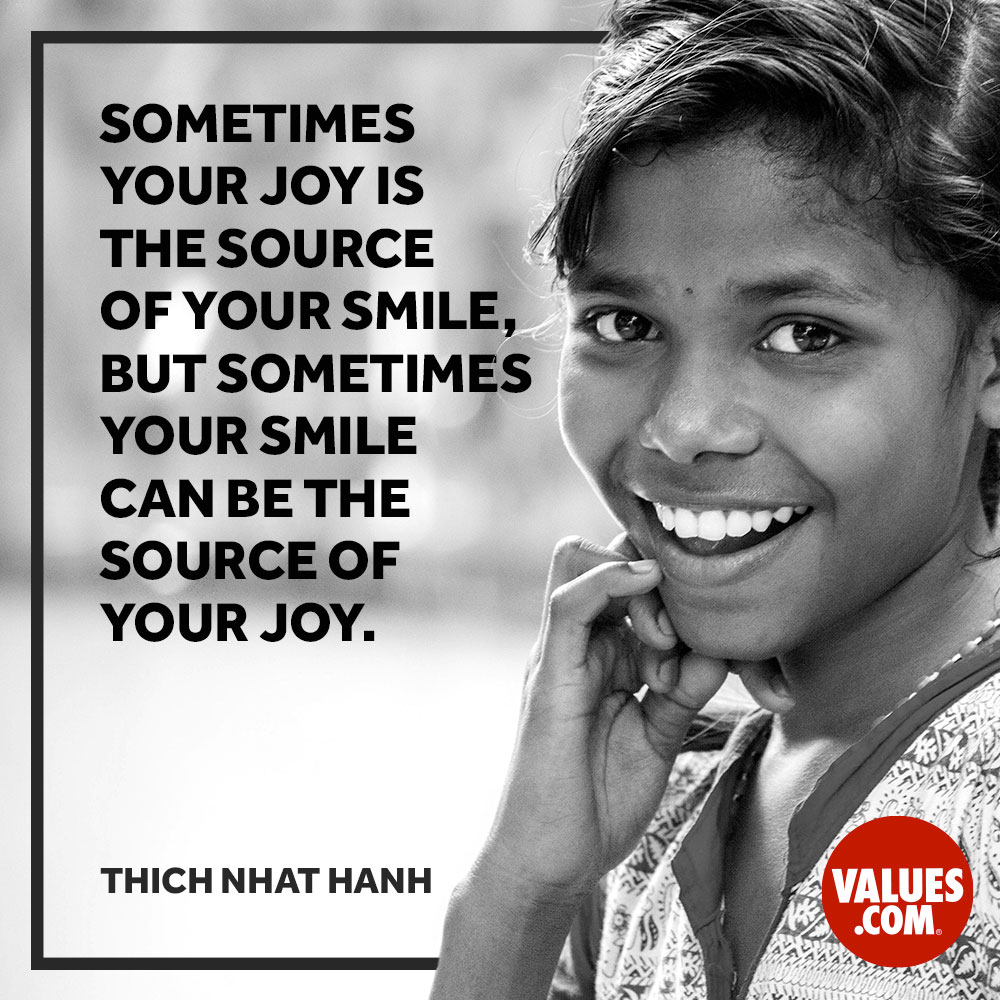Sometimes your joy is the source of your smile, and sometimes your smile is the source of your joy. —Thich Nhat Hanh