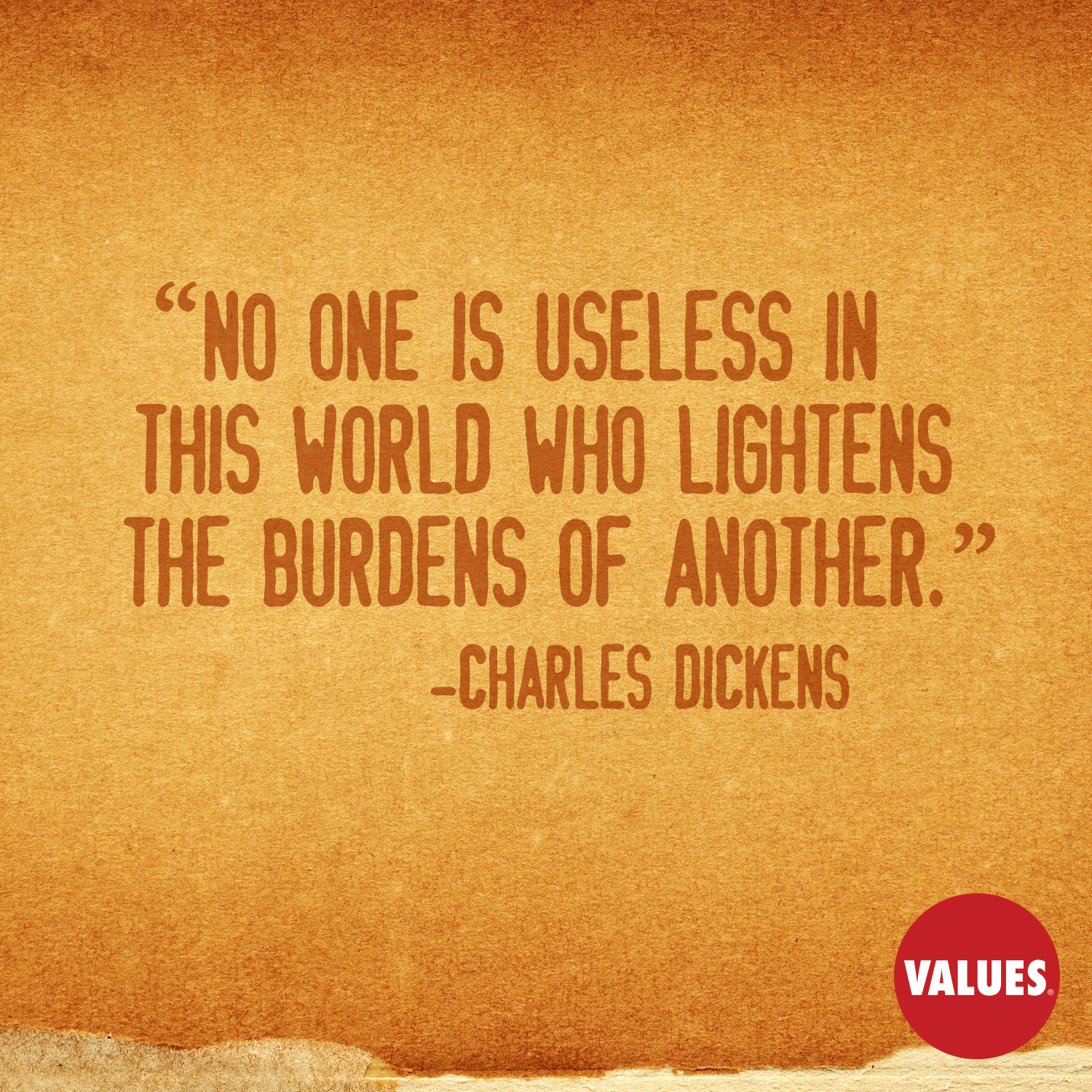 No one is useless in this world who lightens the burdens of another. —Charles Dickens
