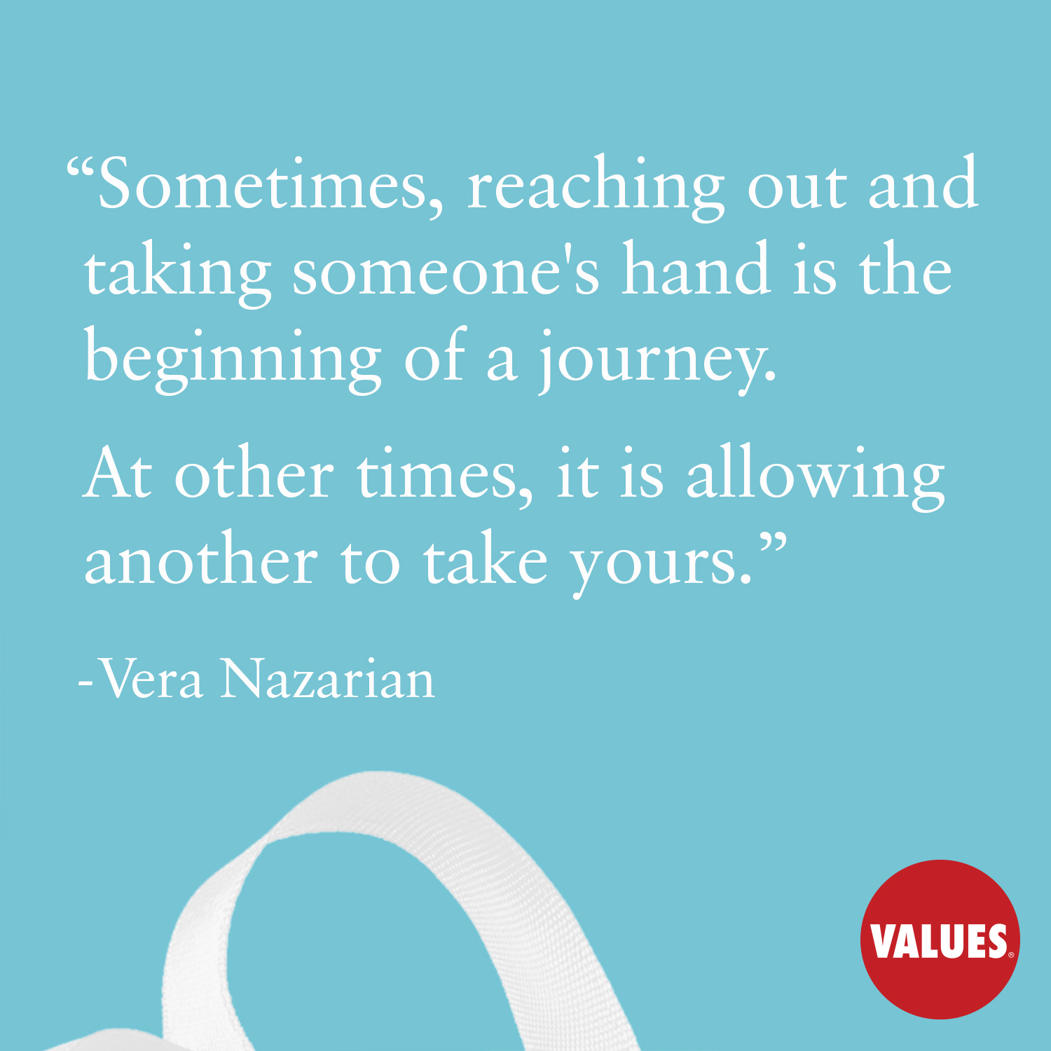 Sometimes, reaching out and taking someone's hand is the beginning of a journey. At other times, it is allowing another to take yours. —Vera Nazarian