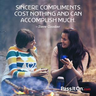 Sincere compliments cost nothing and can accomplish much.  #<Author:0x00007f1bd01874f8>